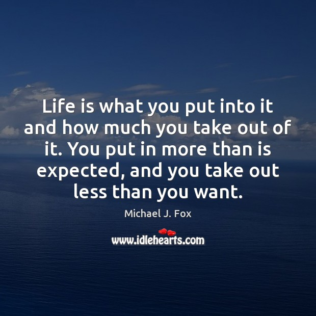 Life is what you put into it and how much you take Michael J. Fox Picture Quote