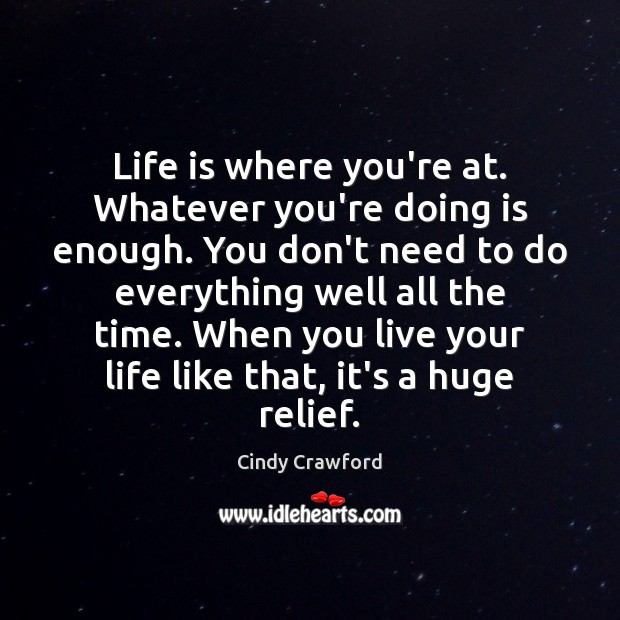 Life is where you're at. Whatever you're doing is enough. You don't Cindy Crawford Picture Quote