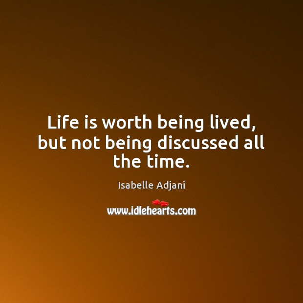 Life is worth being lived, but not being discussed all the time. Isabelle Adjani Picture Quote
