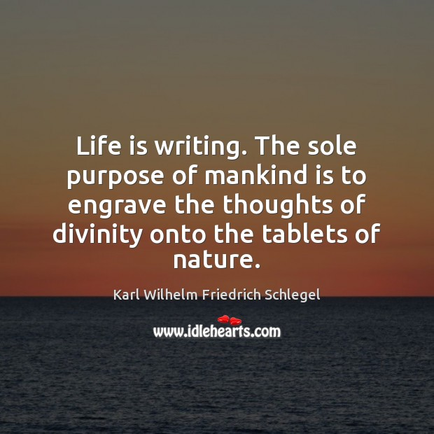 Life is writing. The sole purpose of mankind is to engrave the Image