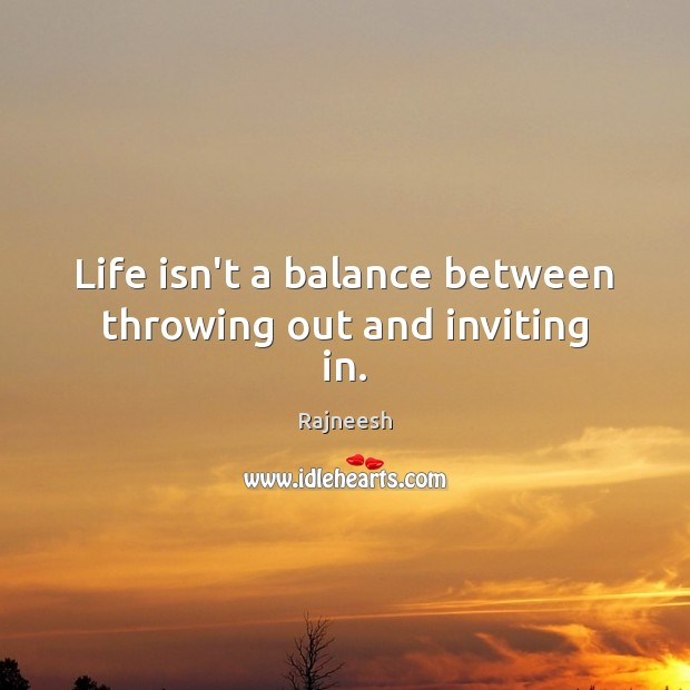 Image, Life isn't a balance between throwing out and inviting in.