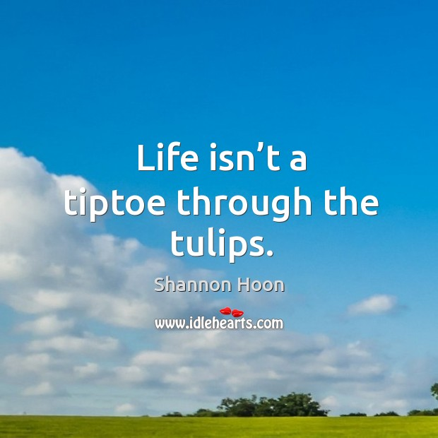 Life isn't a tiptoe through the tulips. Shannon Hoon Picture Quote