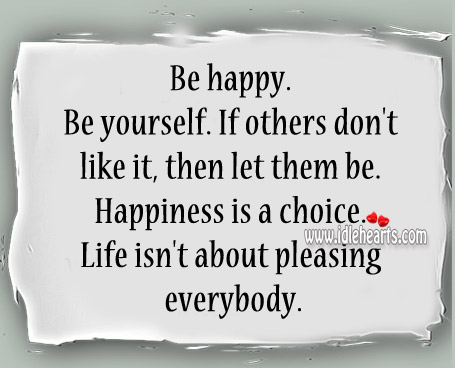 Happiness Is A Choice. Life Isn't About Pleasing Everybody.