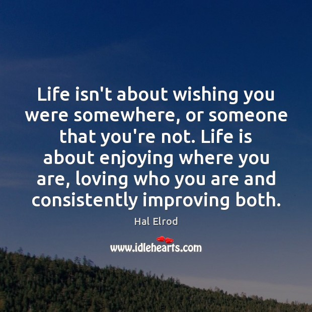 Life isn't about wishing you were somewhere, or someone that you're not. Image