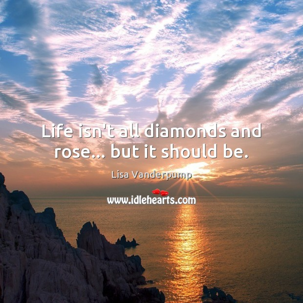 Life isn't all diamonds and rose… but it should be. Image