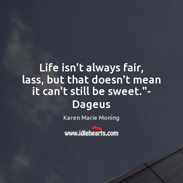 "Life isn't always fair, lass, but that doesn't mean it can't still be sweet.""- Dageus Karen Marie Moning Picture Quote"