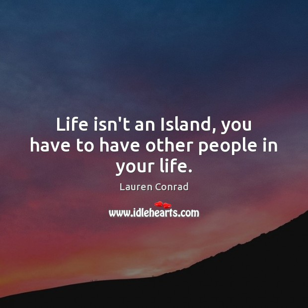 Life isn't an Island, you have to have other people in your life. Lauren Conrad Picture Quote