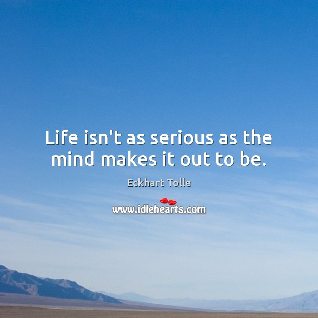Life isn't as serious as the mind makes it out to be. Image