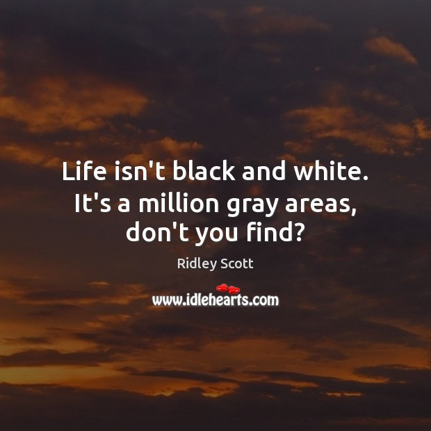 Life isn't black and white. It's a million gray areas, don't you find? Ridley Scott Picture Quote