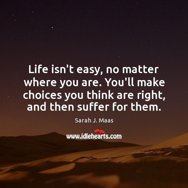 Life isn't easy, no matter where you are. You'll make choices you Sarah J. Maas Picture Quote
