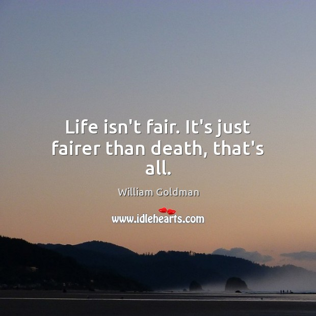 Image, Life isn't fair. It's just fairer than death, that's all.