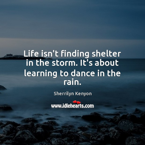 Life isn't finding shelter in the storm. It's about learning to dance in the rain. Image