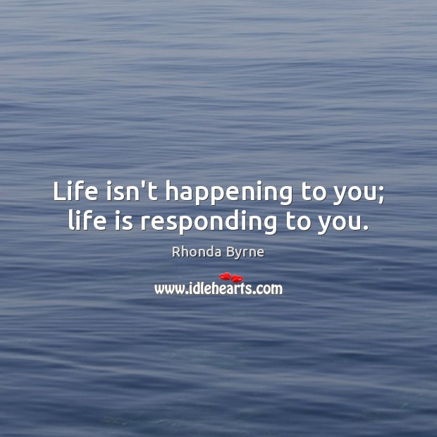 Life isn't happening to you; life is responding to you. Rhonda Byrne Picture Quote