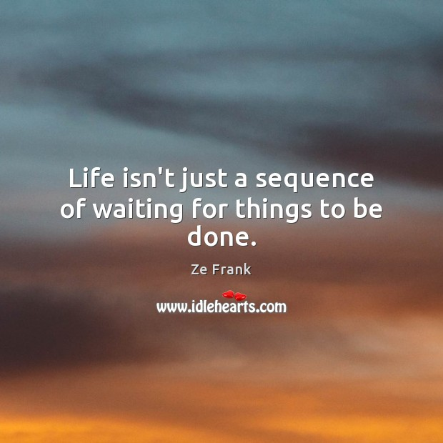 Life isn't just a sequence of waiting for things to be done. Image