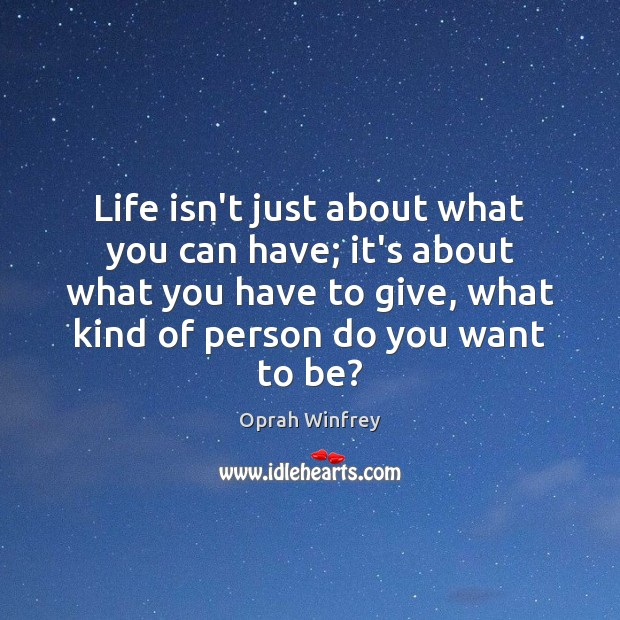 Life isn't just about what you can have; it's about what you Image