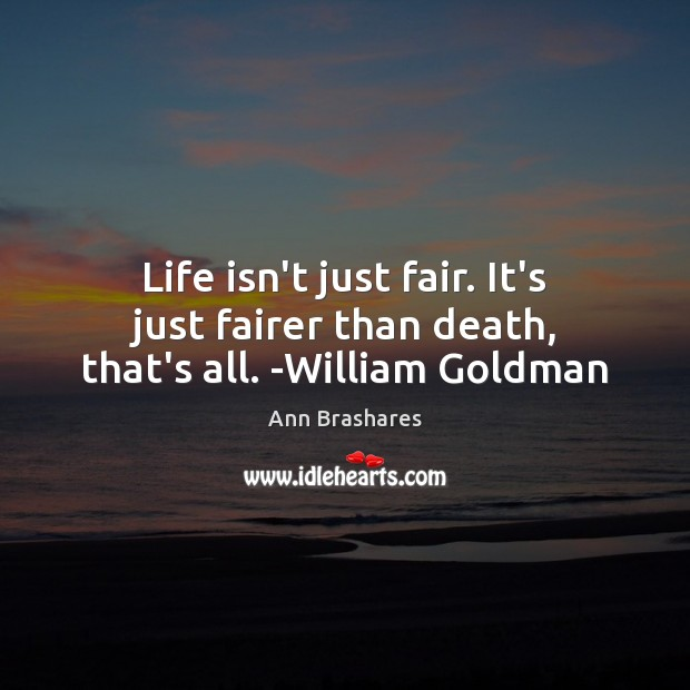 Image, Life isn't just fair. It's just fairer than death, that's all. -William Goldman