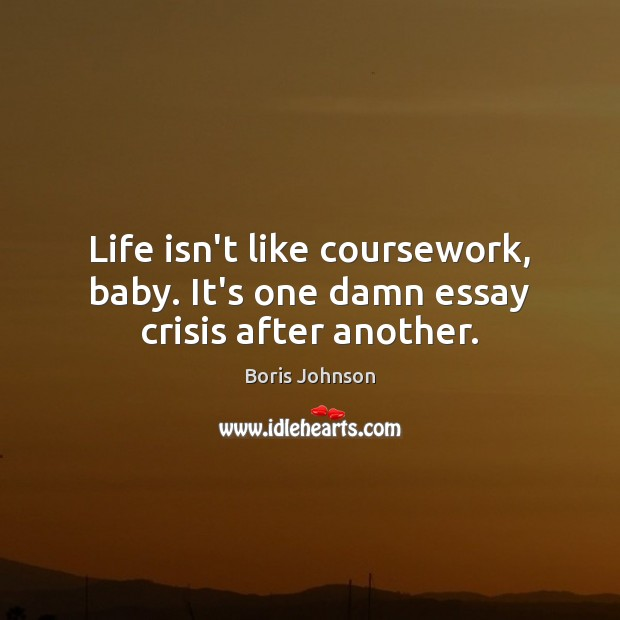 Image, Life isn't like coursework, baby. It's one damn essay crisis after another.