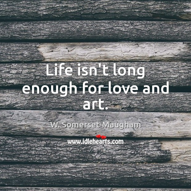 Life isn't long enough for love and art. Image