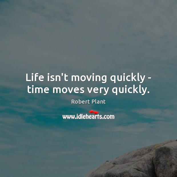 Life isn't moving quickly – time moves very quickly. Robert Plant Picture Quote