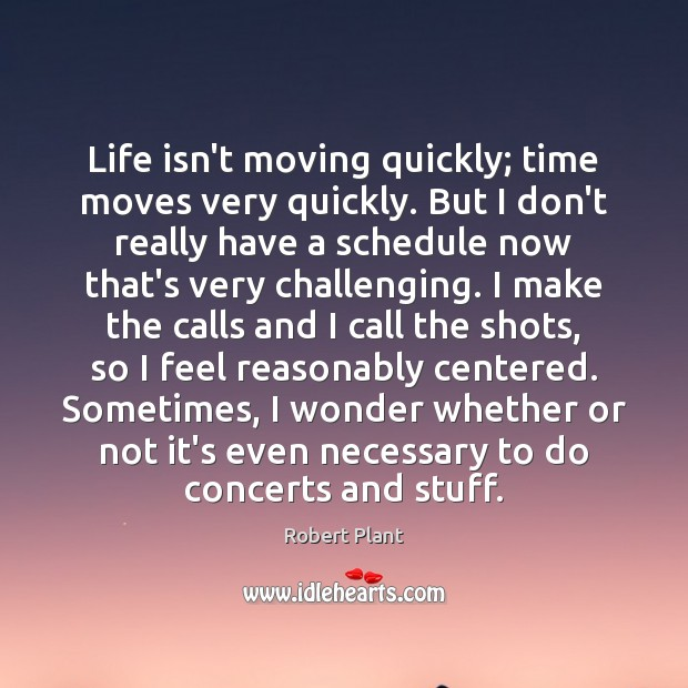 Life isn't moving quickly; time moves very quickly. But I don't really Robert Plant Picture Quote