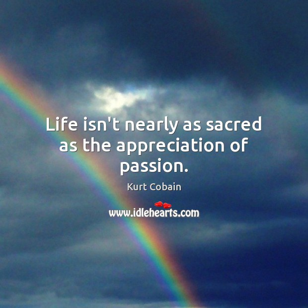 Life isn't nearly as sacred as the appreciation of passion. Kurt Cobain Picture Quote