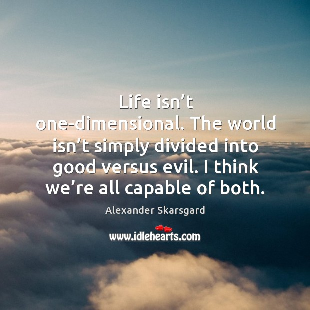 Image, Life isn't one-dimensional. The world isn't simply divided into good versus evil. I think we're all capable of both.