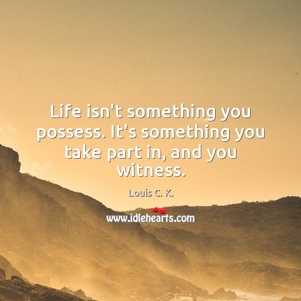 Life isn't something you possess. It's something you take part in, and you witness. Image