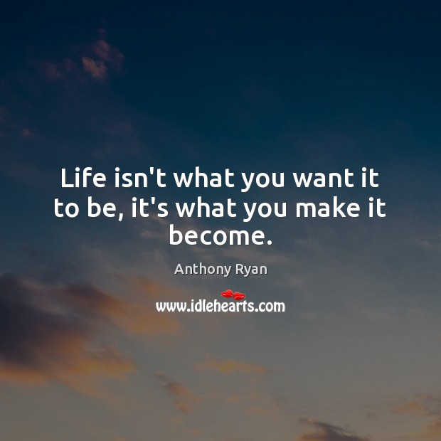 Image, Life isn't what you want it to be, it's what you make it become.