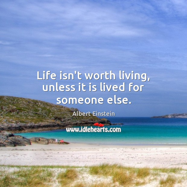 Image, Life isn't worth living, unless it is lived for someone else.
