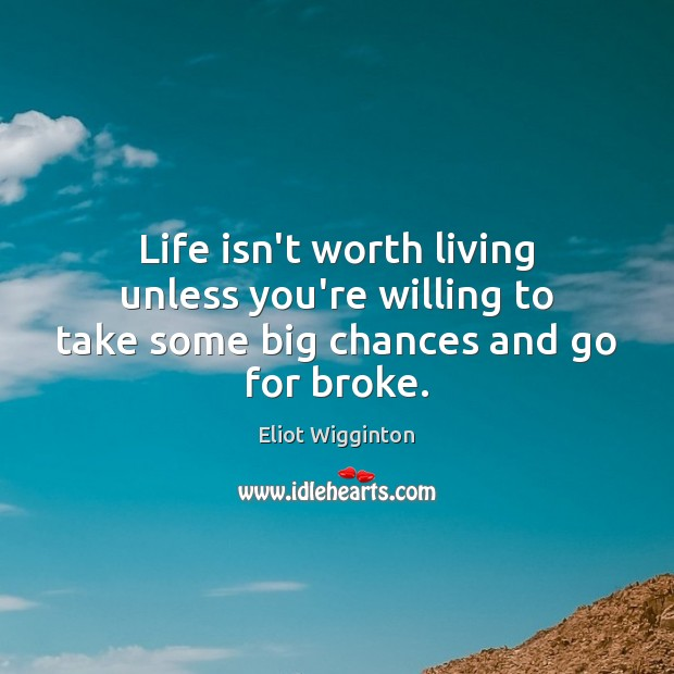 Life isn't worth living unless you're willing to take some big chances and go for broke. Image