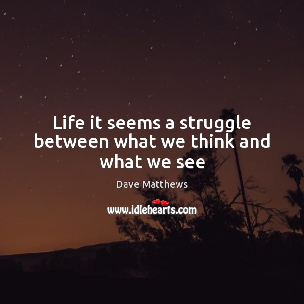 Life it seems a struggle between what we think and what we see Dave Matthews Picture Quote