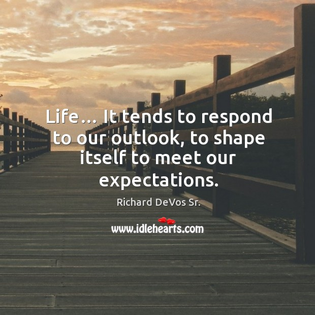 Life… it tends to respond to our outlook, to shape itself to meet our expectations. Image