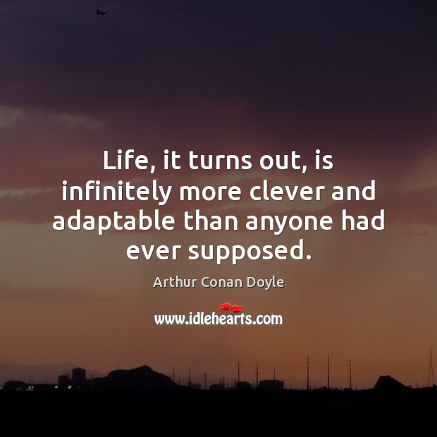 Life, it turns out, is infinitely more clever and adaptable than anyone had ever supposed. Arthur Conan Doyle Picture Quote