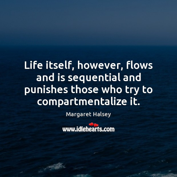Life itself, however, flows and is sequential and punishes those who try Margaret Halsey Picture Quote