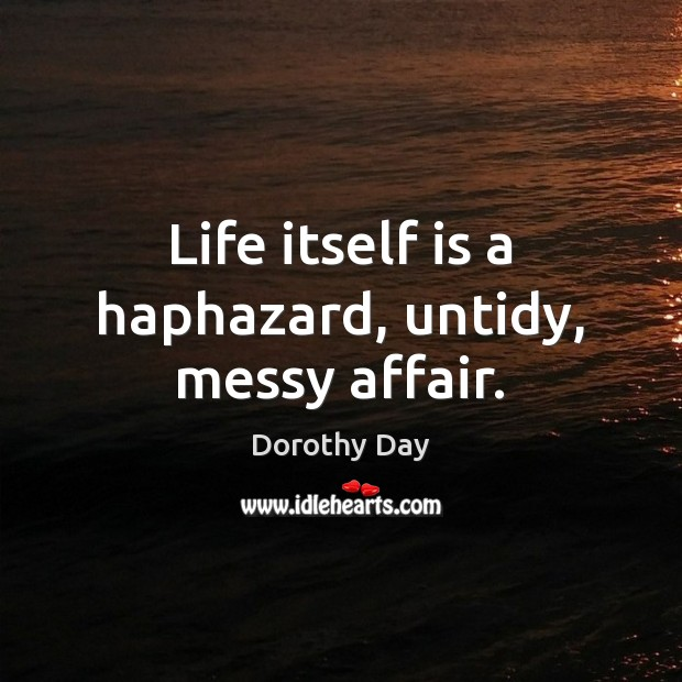 Life itself is a haphazard, untidy, messy affair. Dorothy Day Picture Quote