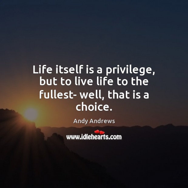 Life itself is a privilege, but to live life to the fullest- well, that is a choice. Andy Andrews Picture Quote