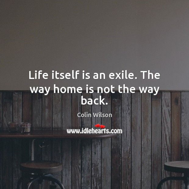 Life itself is an exile. The way home is not the way back. Colin Wilson Picture Quote