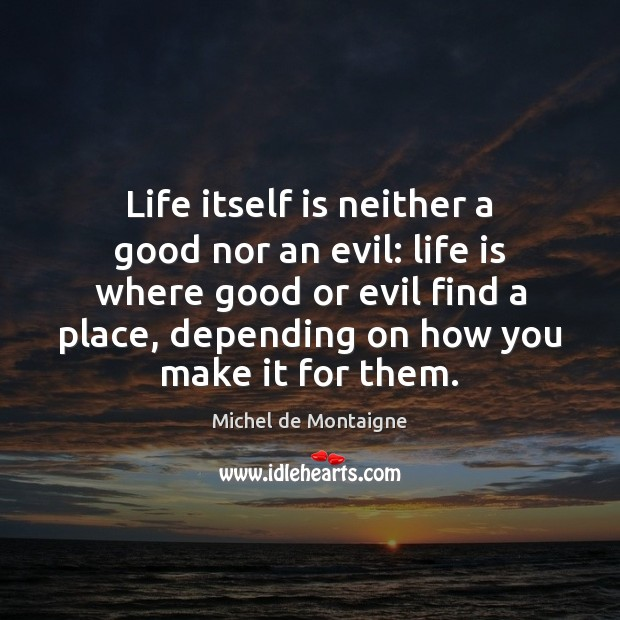 Life itself is neither a good nor an evil: life is where Michel de Montaigne Picture Quote