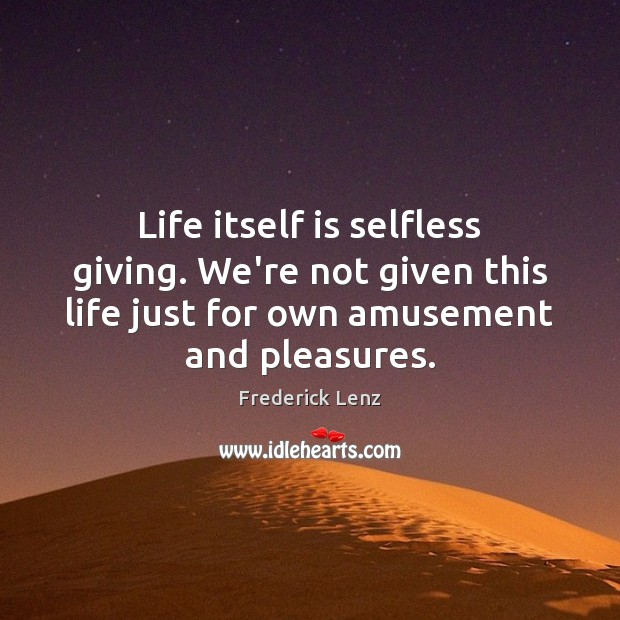 Life itself is selfless giving. We're not given this life just for Image