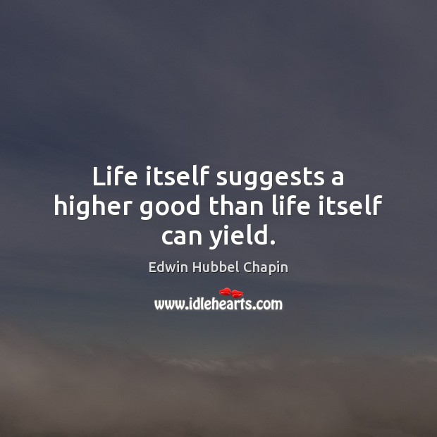 Life itself suggests a higher good than life itself can yield. Edwin Hubbel Chapin Picture Quote