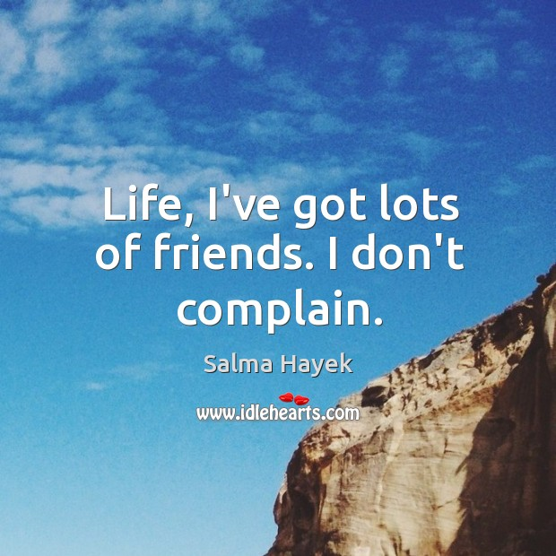 Image, Life, I've got lots of friends. I don't complain.