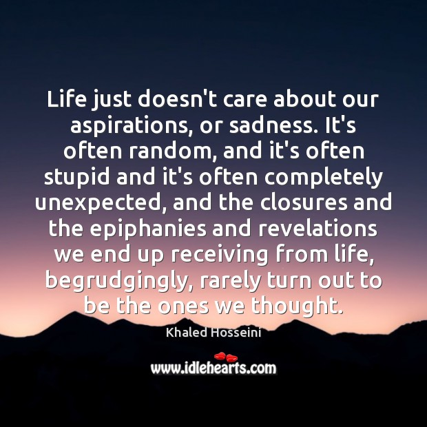 Life Just Doesnt Care About Our Aspirations Or Sadness Its Often