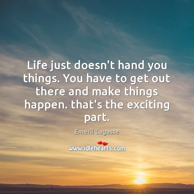 Life just doesn't hand you things. You have to get out there Emeril Lagasse Picture Quote