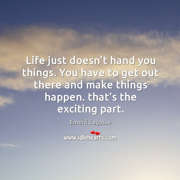 Life just doesn't hand you things. You have to get out there and make things happen. That's the exciting part. Image