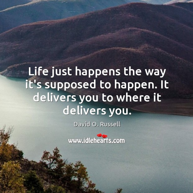 Life just happens the way it's supposed to happen. It delivers you David O. Russell Picture Quote