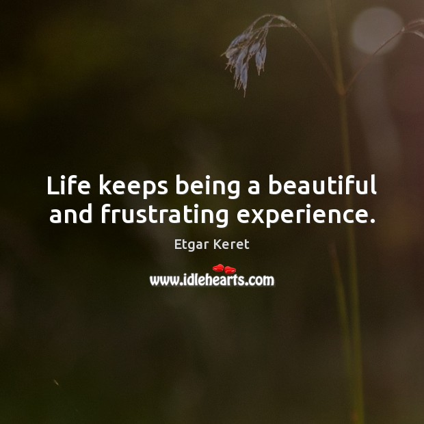 Life keeps being a beautiful and frustrating experience. Etgar Keret Picture Quote
