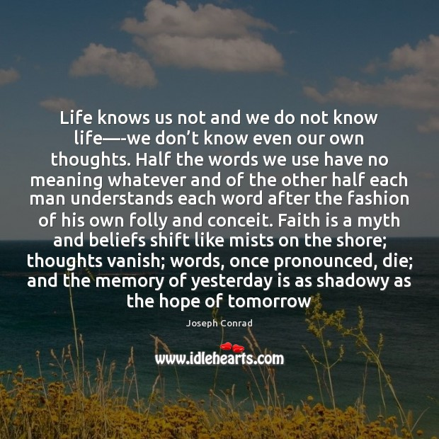 Life knows us not and we do not know life—-we don' Image