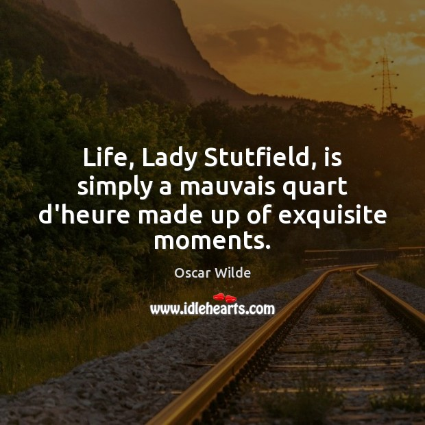 Image, Life, Lady Stutfield, is simply a mauvais quart d'heure made up of exquisite moments.