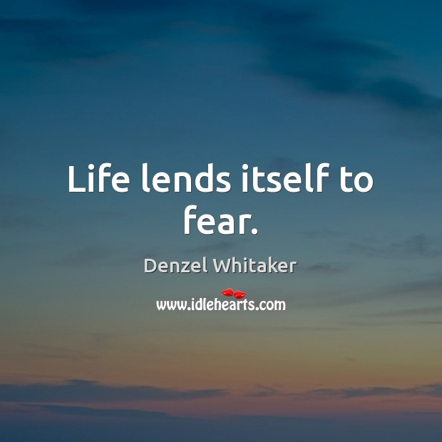Life lends itself to fear. Image