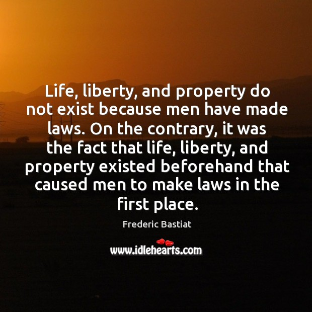 Life, liberty, and property do not exist because men have made laws. Image